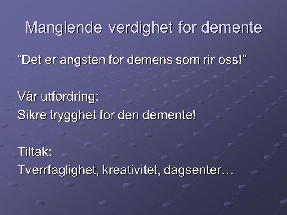 """Manglende verdighet for demente """"Det er angsten for demens som rir oss!"""" Vår utfordring: Sikre trygghet for den demente! Tiltak: Tverrfaglighet, kreat"""