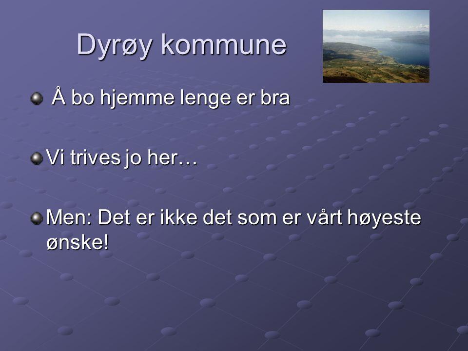 Dyrøy kommune Dyrøy kommune Å bo hjemme lenge er bra Å bo hjemme lenge er bra Vi trives jo her… Men: Det er ikke det som er vårt høyeste ønske!