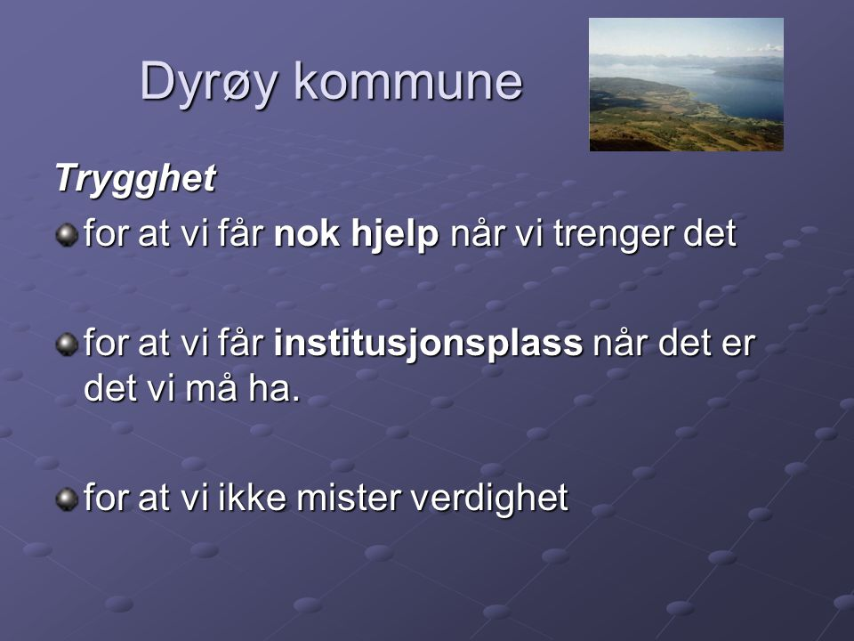 Dyrøy kommune Dyrøy kommune Trygghet for at vi får nok hjelp når vi trenger det for at vi får institusjonsplass når det er det vi må ha. for at vi ikk