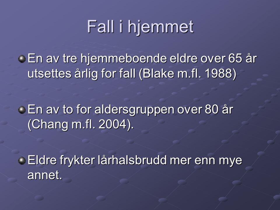 Fall i hjemmet En av tre hjemmeboende eldre over 65 år utsettes årlig for fall (Blake m.fl. 1988) En av to for aldersgruppen over 80 år (Chang m.fl. 2