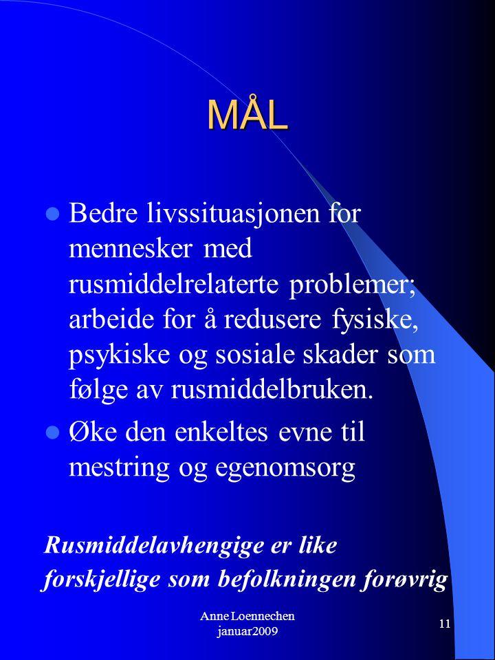 Anne Loennechen januar2009 11 MÅL Bedre livssituasjonen for mennesker med rusmiddelrelaterte problemer; arbeide for å redusere fysiske, psykiske og sosiale skader som følge av rusmiddelbruken.
