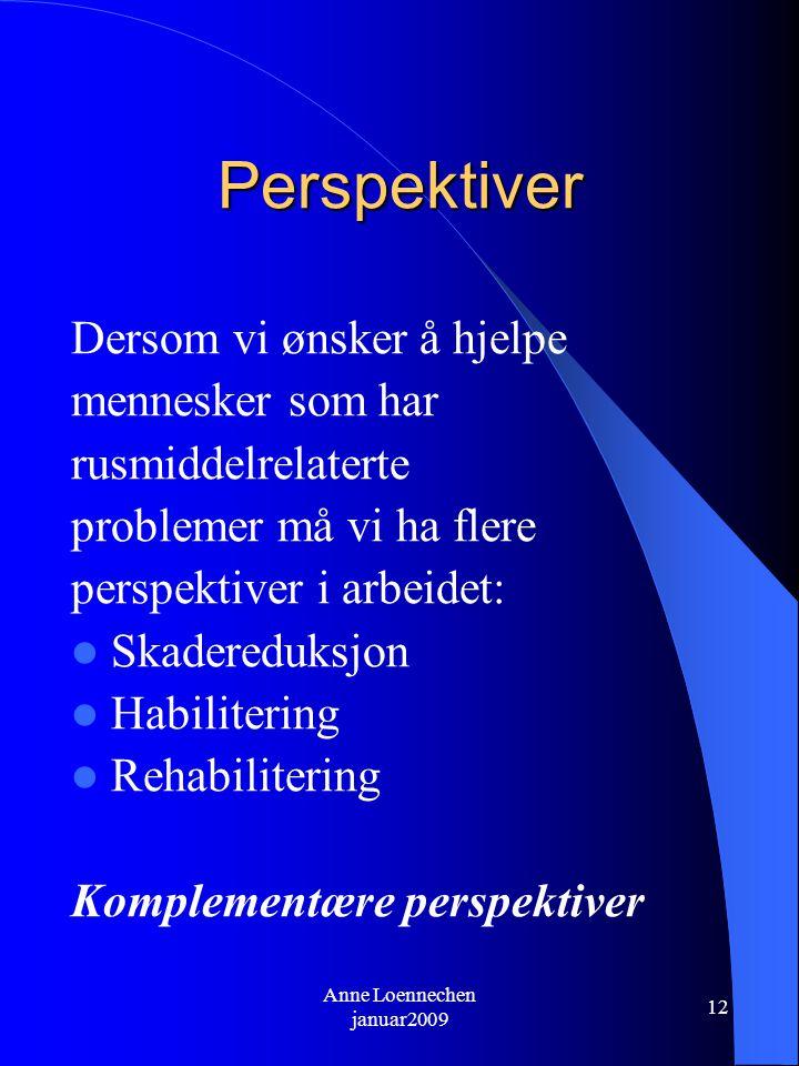 Anne Loennechen januar2009 12 Perspektiver Dersom vi ønsker å hjelpe mennesker som har rusmiddelrelaterte problemer må vi ha flere perspektiver i arbeidet: Skadereduksjon Habilitering Rehabilitering Komplementære perspektiver