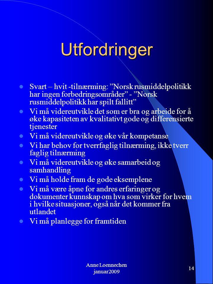 Anne Loennechen januar2009 14 Utfordringer Svart – hvit -tilnærming: Norsk rusmiddelpolitikk har ingen forbedringsområder - Norsk rusmiddelpolitikk har spilt fallitt Vi må videreutvikle det som er bra og arbeide for å øke kapasiteten av kvalitativt gode og differensierte tjenester Vi må videreutvikle og øke vår kompetanse Vi har behov for tverrfaglig tilnærming, ikke tverr faglig tilnærming Vi må videreutvikle og øke samarbeid og samhandling Vi må holde fram de gode eksemplene Vi må være åpne for andres erfaringer og dokumenter kunnskap om hva som virker for hvem i hvilke situasjoner, også når det kommer fra utlandet Vi må planlegge for framtiden