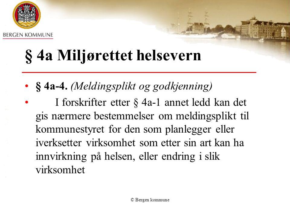 © Bergen kommune § 4a Miljørettet helsevern § 4a-4. (Meldingsplikt og godkjenning) I forskrifter etter § 4a-1 annet ledd kan det gis nærmere bestemmel