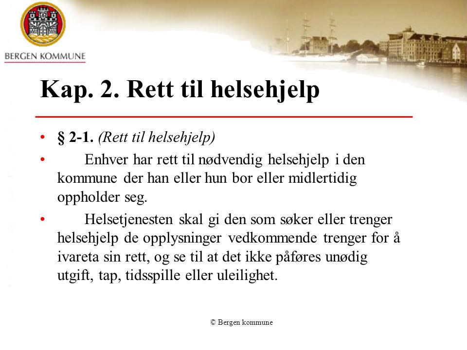 © Bergen kommune Kap. 2. Rett til helsehjelp § 2-1. (Rett til helsehjelp) Enhver har rett til nødvendig helsehjelp i den kommune der han eller hun bor