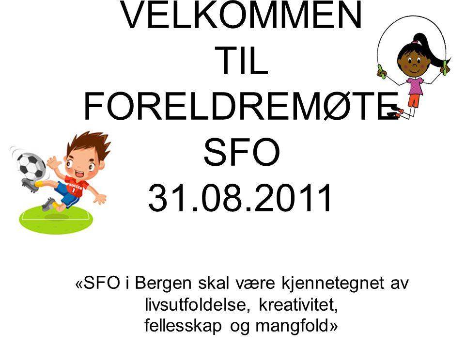 VELKOMMEN TIL FORELDREMØTE SFO 31.08.2011 « SFO i Bergen skal være kjennetegnet av livsutfoldelse, kreativitet, fellesskap og mangfold»