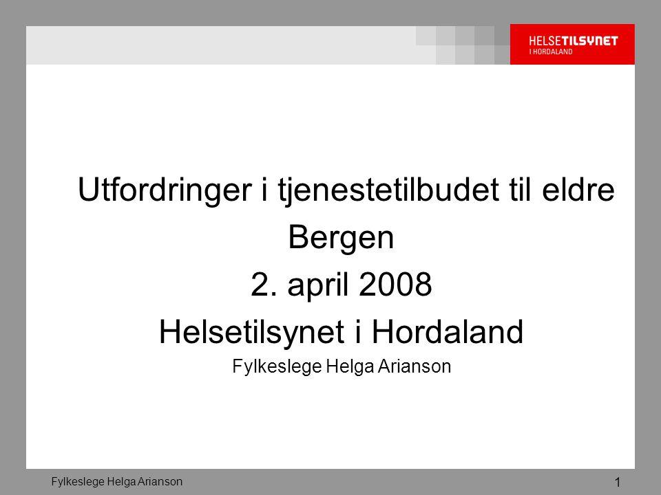 Fylkeslege Helga Arianson 1 Utfordringer i tjenestetilbudet til eldre Bergen 2. april 2008 Helsetilsynet i Hordaland Fylkeslege Helga Arianson