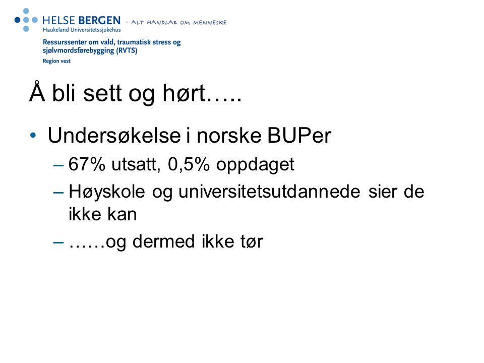 Å bli sett og hørt….. Undersøkelse i norske BUPer –67% utsatt, 0,5% oppdaget –Høyskole og universitetsutdannede sier de ikke kan –……og dermed ikke tør