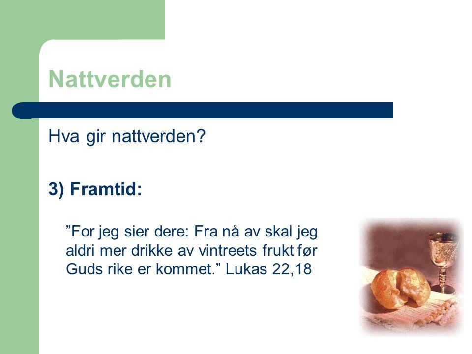 """Nattverden Hva gir nattverden? 3) Framtid: """"For jeg sier dere: Fra nå av skal jeg aldri mer drikke av vintreets frukt før Guds rike er kommet."""" Lukas"""