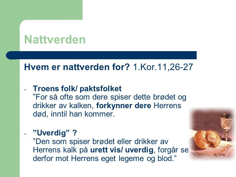 """Nattverden Hvem er nattverden for? 1.Kor.11,26-27 - Troens folk/ paktsfolket """"For så ofte som dere spiser dette brødet og drikker av kalken, forkynner"""