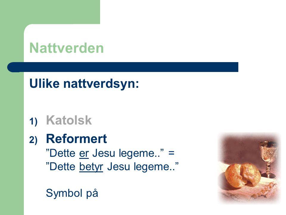 """Nattverden Ulike nattverdsyn: 1) Katolsk 2) Reformert """"Dette er Jesu legeme.."""" = """"Dette betyr Jesu legeme.."""" Symbol på"""