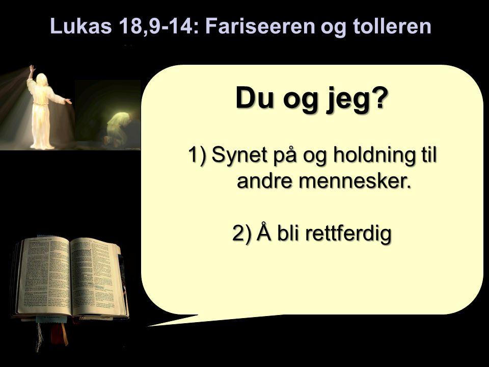 Lukas 18,9-14: Fariseeren og tolleren Du og jeg.1)Synet på og holdning til andre mennesker.