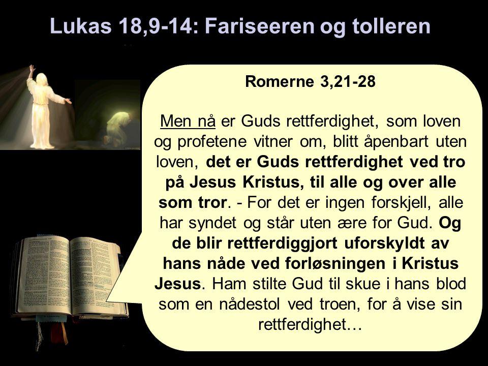 Lukas 18,9-14: Fariseeren og tolleren Romerne 3,21-28 Men nå er Guds rettferdighet, som loven og profetene vitner om, blitt åpenbart uten loven, det er Guds rettferdighet ved tro på Jesus Kristus, til alle og over alle som tror.