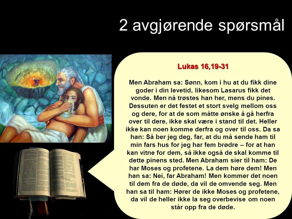 2 avgjørende spørsmål Lukas 16,19-31 Men Abraham sa: Sønn, kom i hu at du fikk dine goder i din levetid, likesom Lasarus fikk det vonde. Men nå trøste