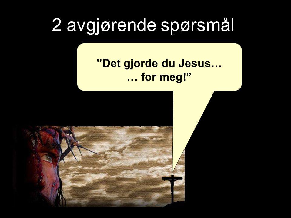"""2 avgjørende spørsmål """"Det gjorde du Jesus… … for meg!"""""""