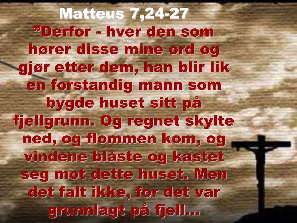 Matteus 7,24-27 … Men den som hører disse mine ord og ikke gjør etter dem, han blir lik en uforstandig mann, som bygde huset sitt på sand.