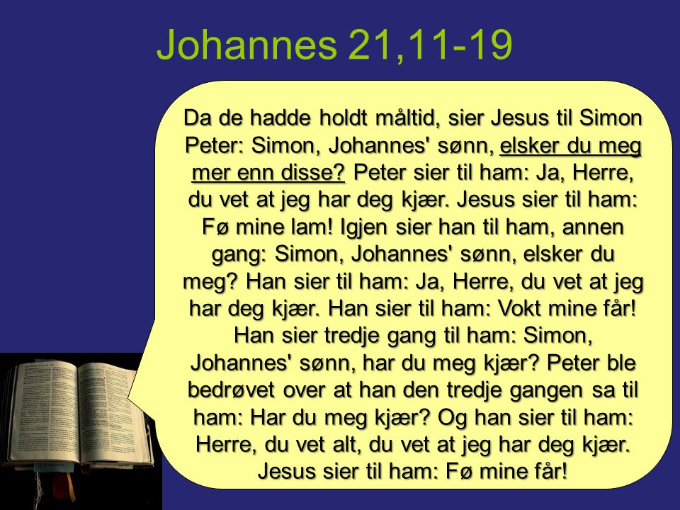 Johannes 21,11-19 Da de hadde holdt måltid, sier Jesus til Simon Peter: Simon, Johannes' sønn, elsker du meg mer enn disse? Peter sier til ham: Ja, He