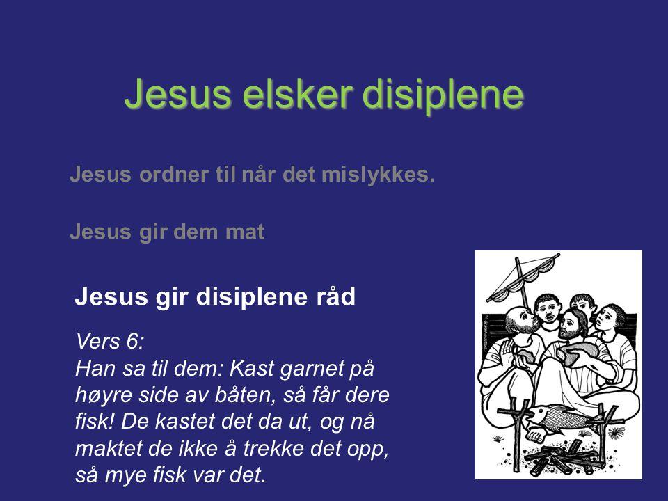 Jesus elsker disiplene Jesus ordner til når det mislykkes. Jesus gir dem mat Jesus gir disiplene råd Vers 6: Han sa til dem: Kast garnet på høyre side