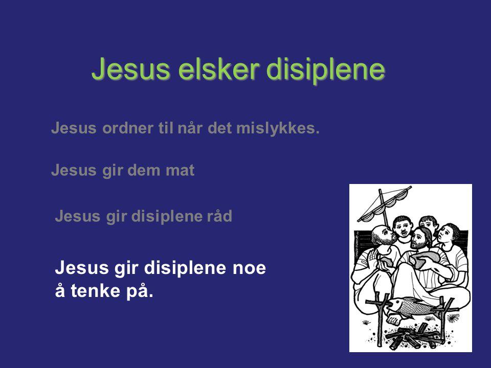 Jesus elsker disiplene Jesus ordner til når det mislykkes. Jesus gir dem mat Jesus gir disiplene råd Jesus gir disiplene noe å tenke på.