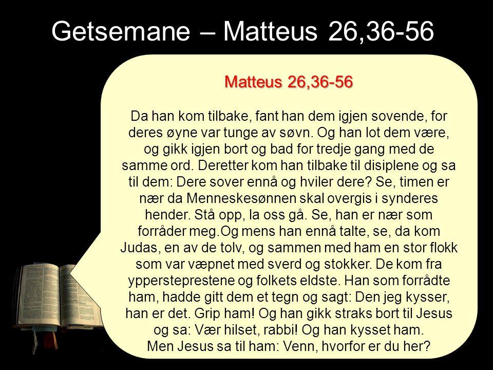Getsemane – Matteus 26,36-56 Matteus 26,36-56 Da han kom tilbake, fant han dem igjen sovende, for deres øyne var tunge av søvn. Og han lot dem være, o