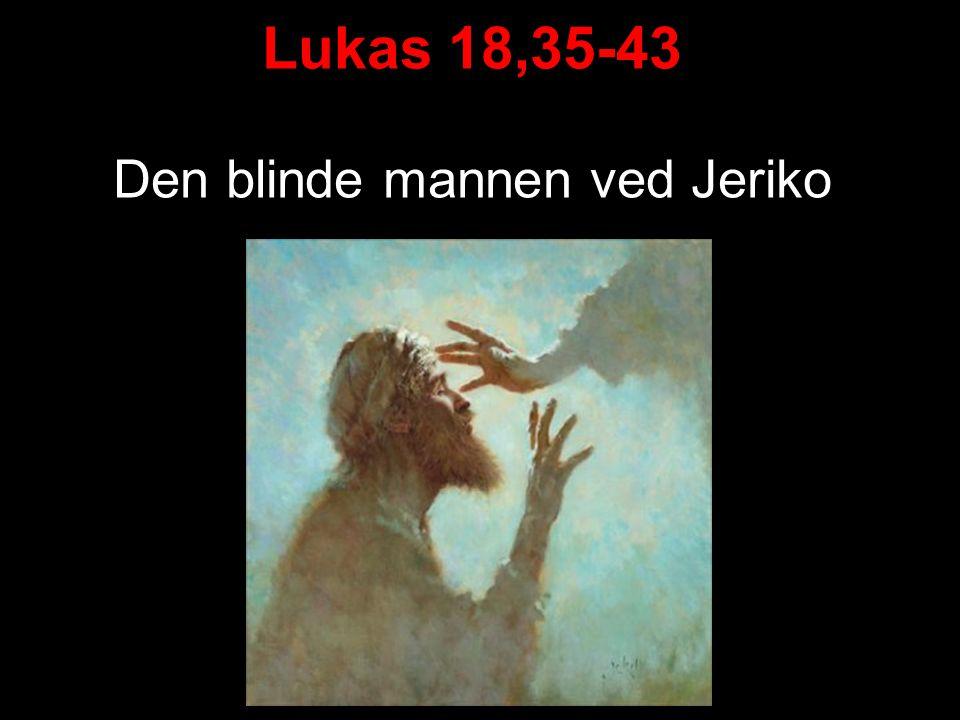 Lukas 18,35-43 Den blinde ved Jeriko 35 Da Jesus nærmet seg Jeriko, satt en blind mann ved veien og tigget.