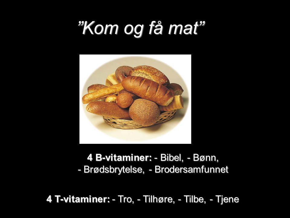 Kom og få mat 4 B-vitaminer: - Bibel, - Bønn, - Brødsbrytelse, - Brodersamfunnet 4 T-vitaminer: - Tro, - Tilhøre, - Tilbe, - Tjene