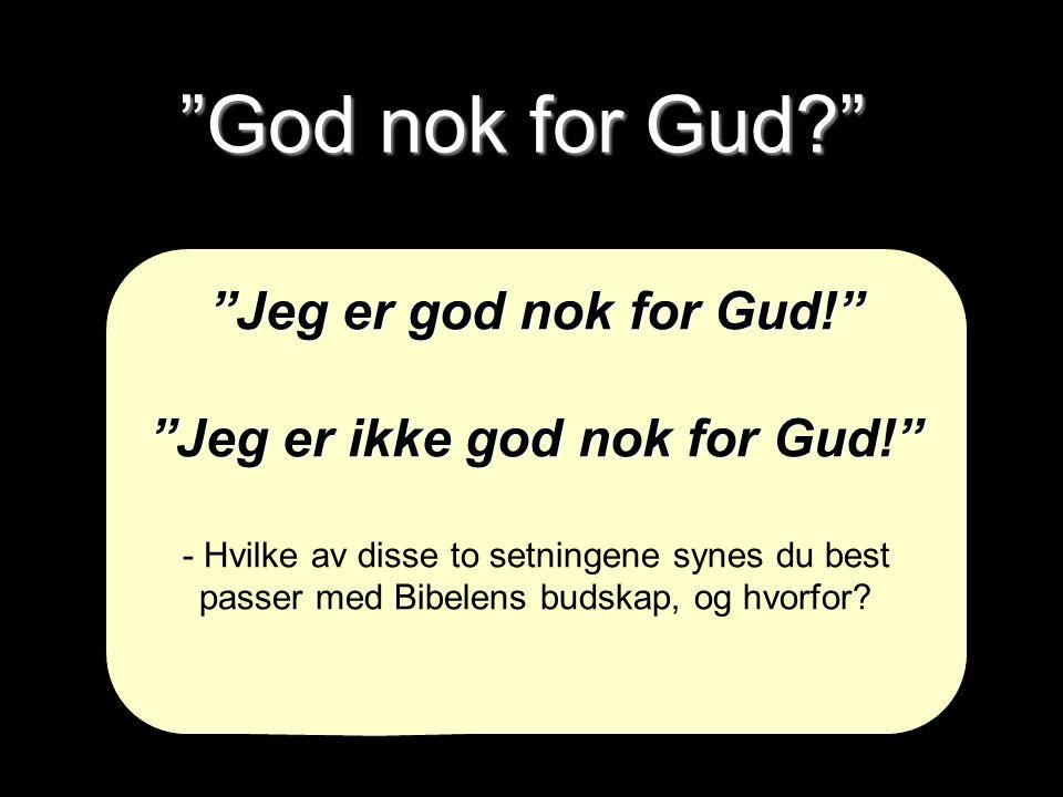 """""""God nok for Gud?"""" """"Jeg er god nok for Gud!"""" """"Jeg er ikke god nok for Gud!"""" - Hvilke av disse to setningene synes du best passer med Bibelens budskap,"""