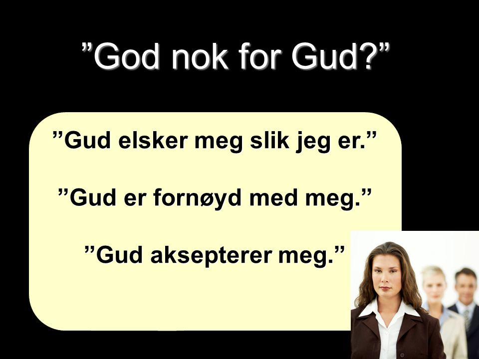 """""""God nok for Gud?"""" """"Gud elsker meg slik jeg er."""" """"Gud er fornøyd med meg."""" """"Gud aksepterer meg."""""""