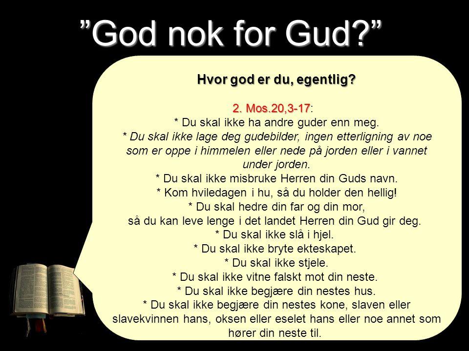 """""""God nok for Gud?"""" Hvor god er du, egentlig? 2. Mos.20,3-17 2. Mos.20,3-17: * Du skal ikke ha andre guder enn meg. * Du skal ikke lage deg gudebilder,"""