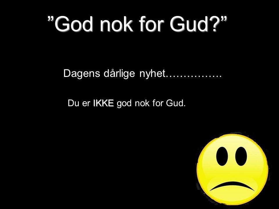 """""""God nok for Gud?"""" Dagens dårlige nyhet……………. IKKE Du er IKKE god nok for Gud."""