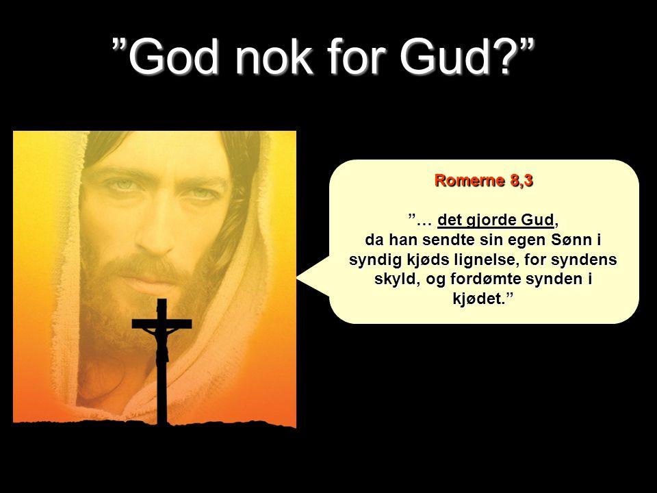 """""""God nok for Gud?"""" Romerne 8,3 """"… det gjorde Gud, da han sendte sin egen Sønn i syndig kjøds lignelse, for syndens skyld, og fordømte synden i kjødet."""