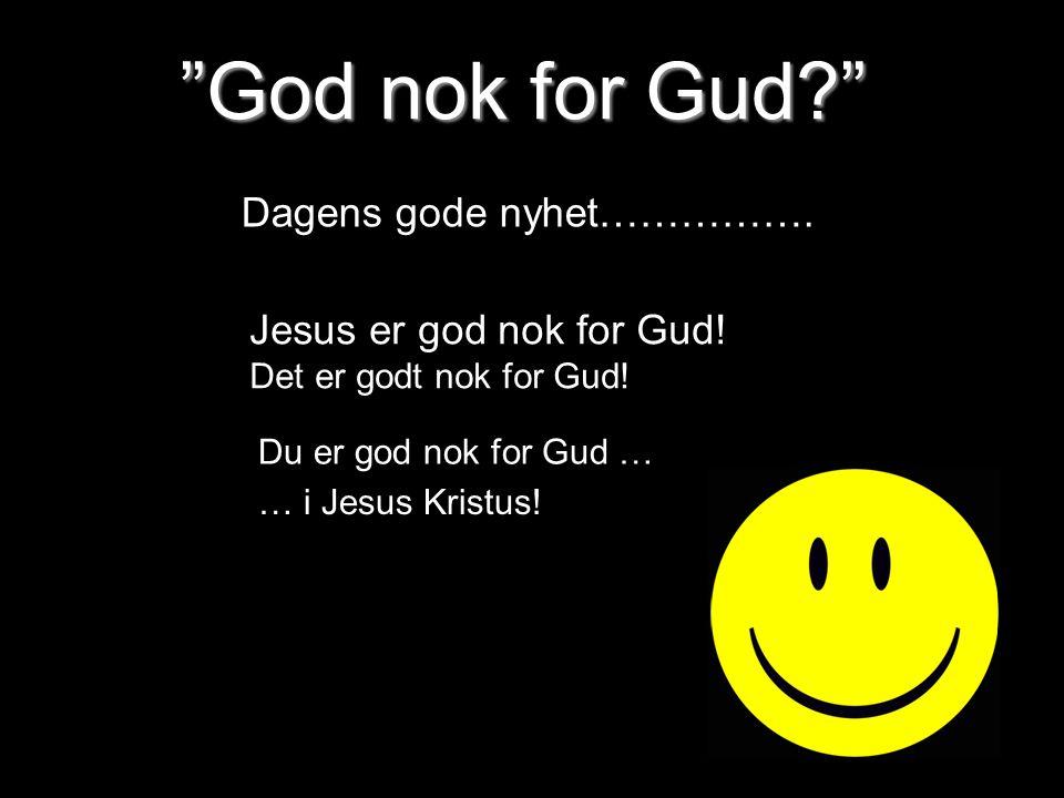 """God nok for Gud?"" Dagens gode nyhet……………. Du er god nok for Gud … … i Jesus Kristus! Jesus er god nok for Gud! Det er godt nok for Gud!"