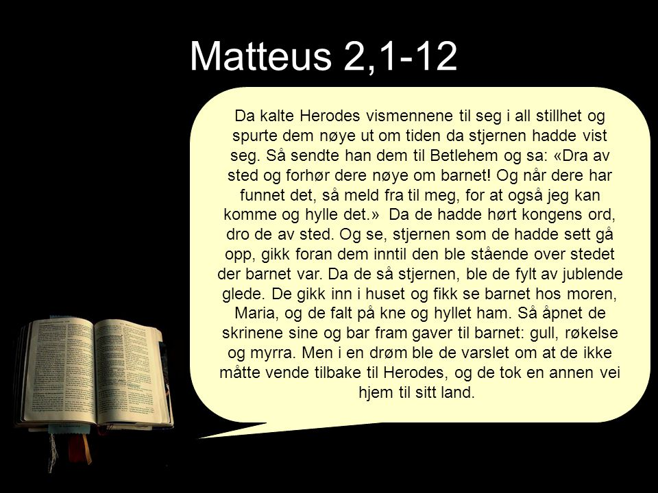 Matteus 2,1-12 Da kalte Herodes vismennene til seg i all stillhet og spurte dem nøye ut om tiden da stjernen hadde vist seg. Så sendte han dem til Bet