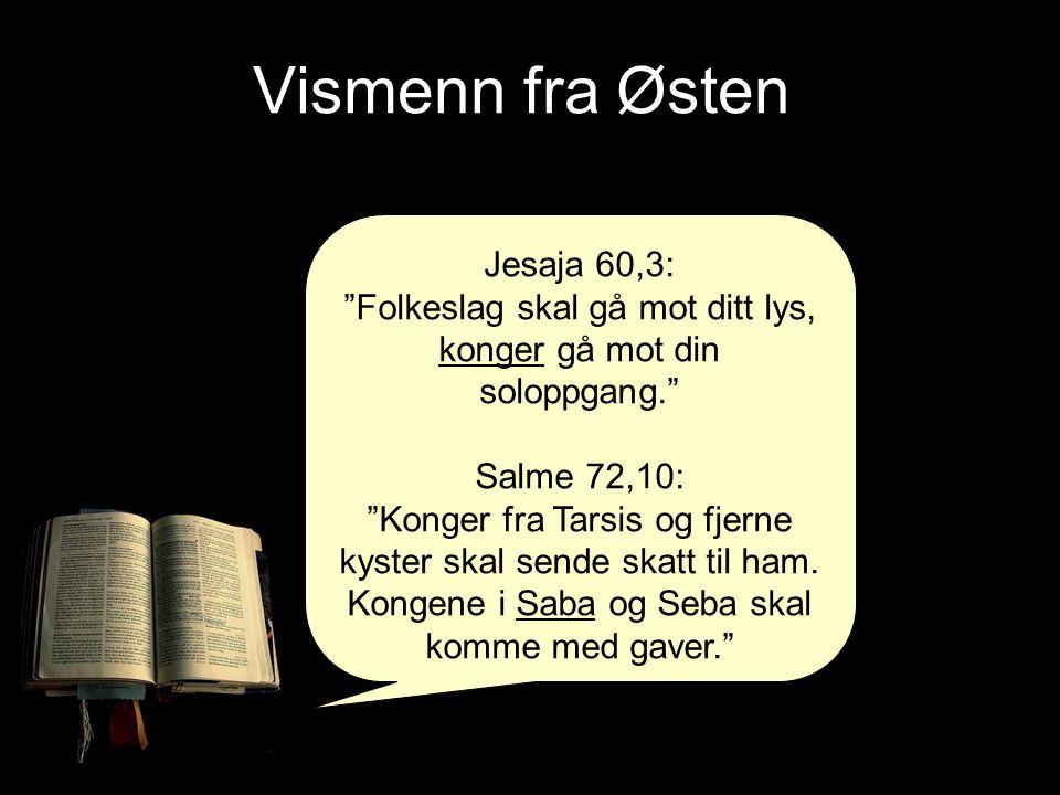 """Jesaja 60,3: """"Folkeslag skal gå mot ditt lys, konger gå mot din soloppgang."""" Salme 72,10: """"Konger fra Tarsis og fjerne kyster skal sende skatt til ham"""