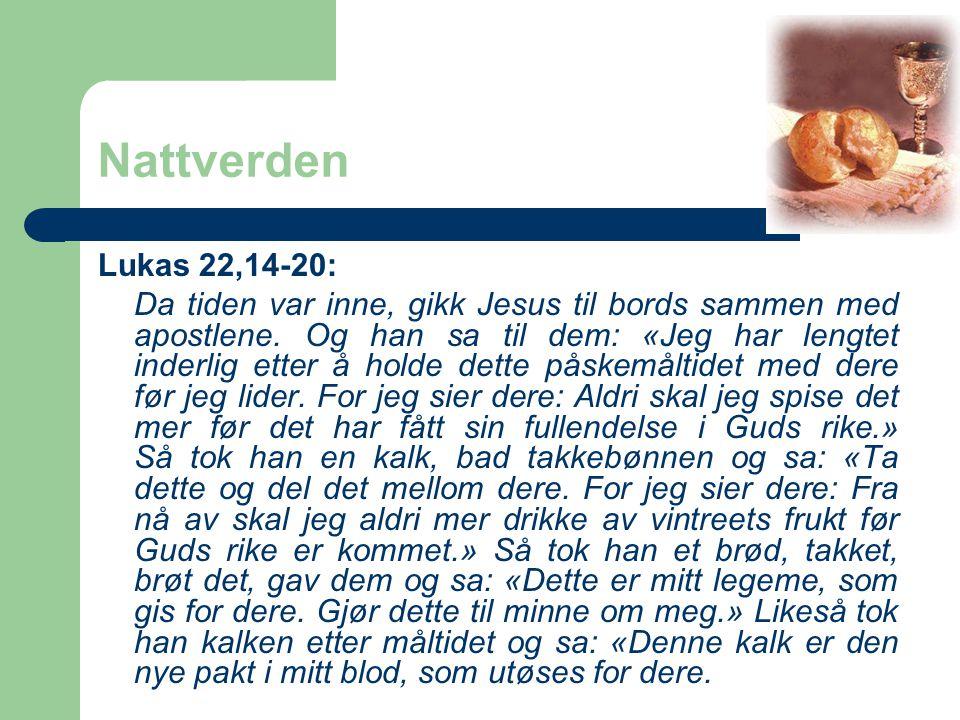 Nattverden Lukas 22,14-20: Da tiden var inne, gikk Jesus til bords sammen med apostlene. Og han sa til dem: «Jeg har lengtet inderlig etter å holde de
