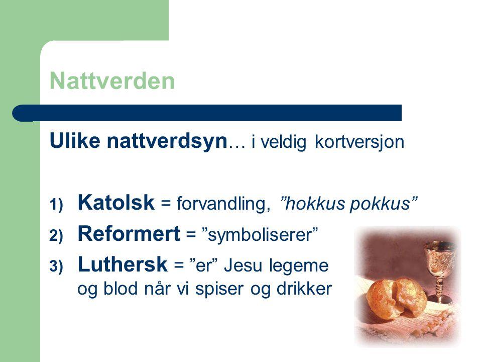 """Nattverden Ulike nattverdsyn … i veldig kortversjon 1) Katolsk = forvandling, """"hokkus pokkus"""" 2) Reformert = """"symboliserer"""" 3) Luthersk = """"er"""" Jesu le"""