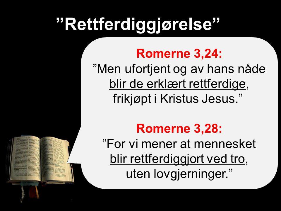 Rettferdiggjørelse Romerne 3,24: Men ufortjent og av hans nåde blir de erklært rettferdige, frikjøpt i Kristus Jesus. Romerne 3,28: For vi mener at mennesket blir rettferdiggjort ved tro, uten lovgjerninger.
