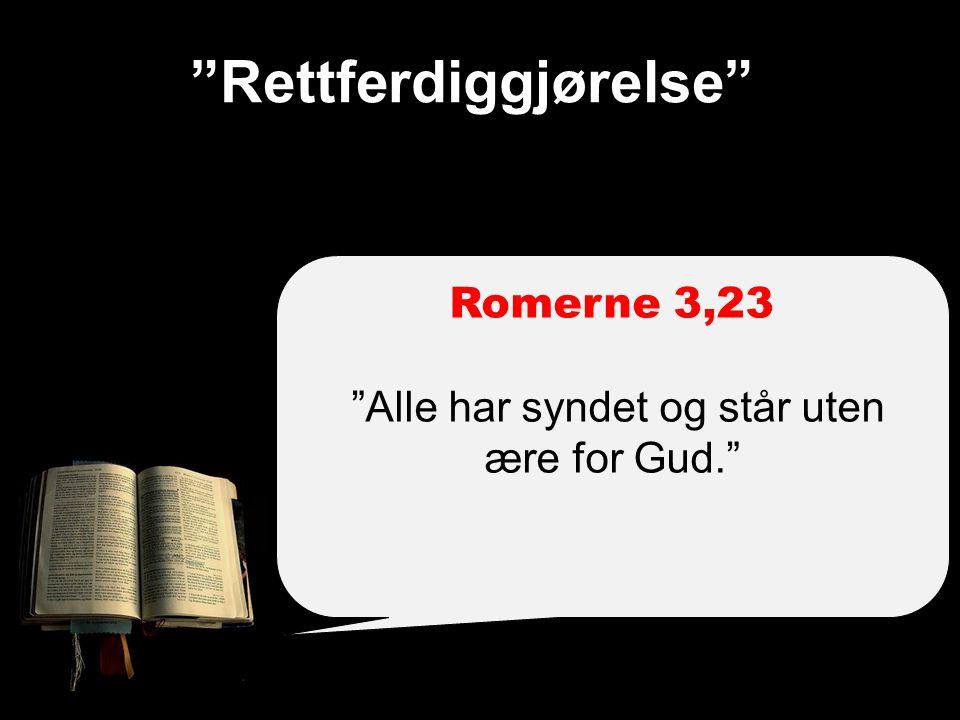 Rettferdiggjørelse Romerne 3,23 Alle har syndet og står uten ære for Gud.