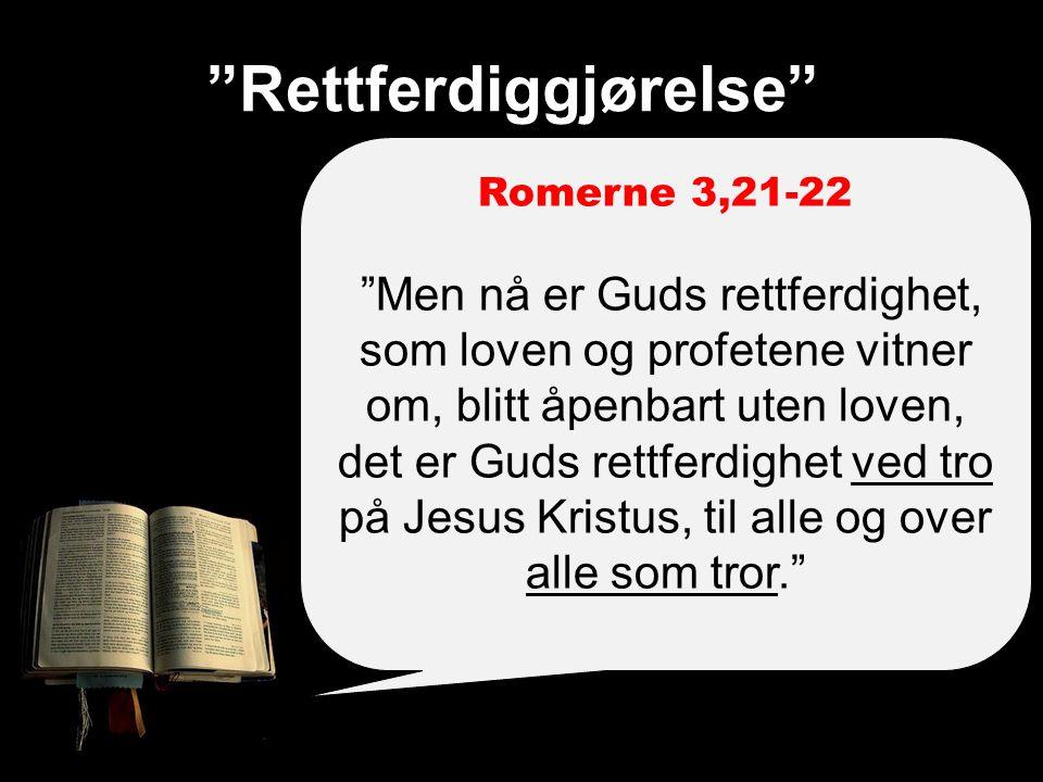 Rettferdiggjørelse Romerne 3,21-22 Men nå er Guds rettferdighet, som loven og profetene vitner om, blitt åpenbart uten loven, det er Guds rettferdighet ved tro på Jesus Kristus, til alle og over alle som tror.