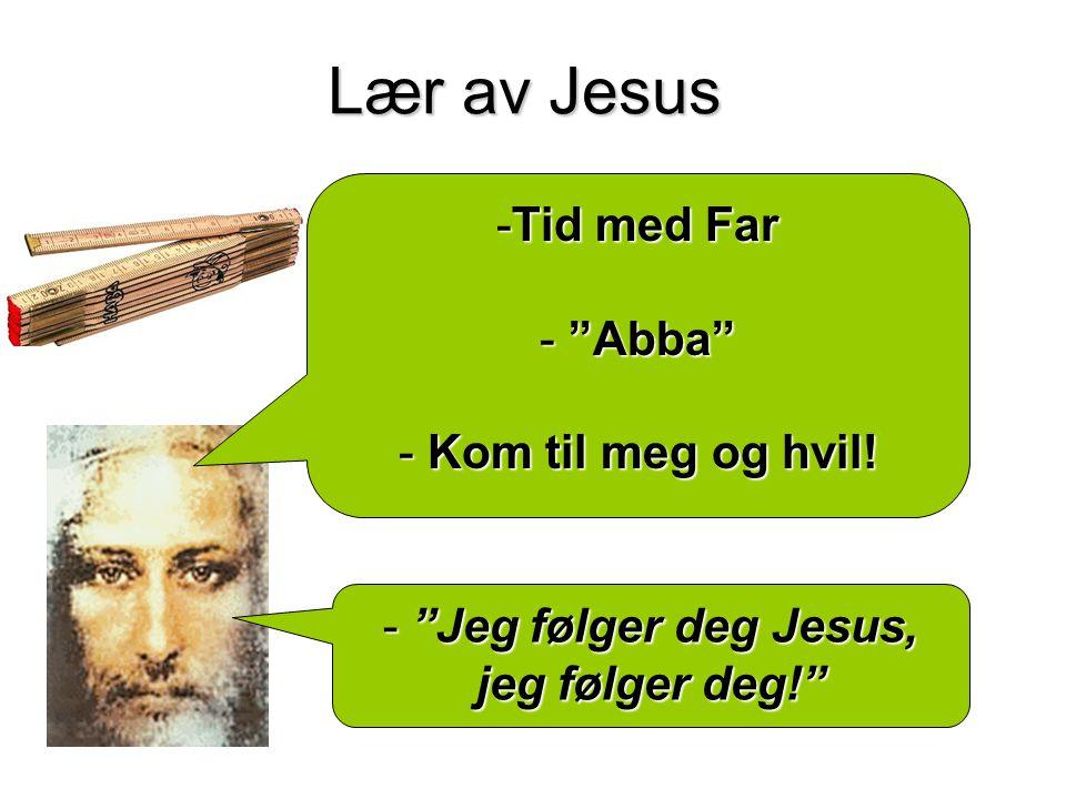 Lær av Jesus - Jeg følger deg Jesus, jeg følger deg! -Tid med Far - Abba - Kom til meg og hvil!
