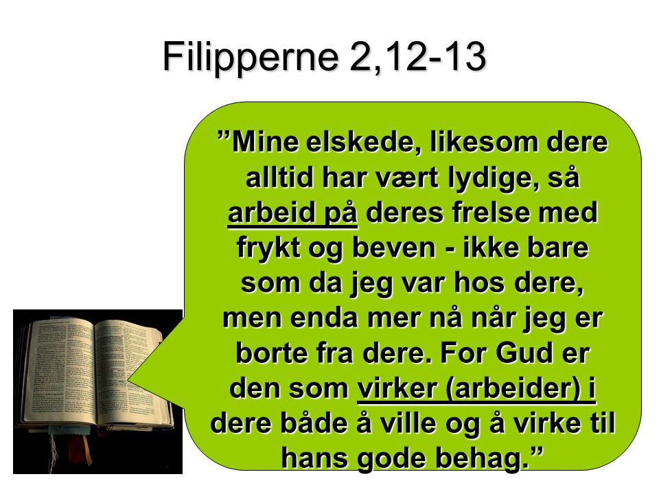 Filipperne 2,12-13 Mine elskede, likesom dere alltid har vært lydige, så arbeid på deres frelse med frykt og beven - ikke bare som da jeg var hos dere, men enda mer nå når jeg er borte fra dere.