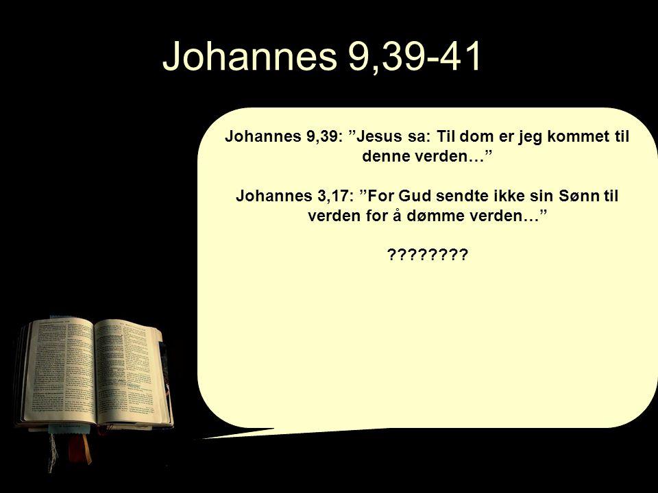Johannes 9,39-41 Johannes 9,39: Jesus sa: Til dom er jeg kommet til denne verden… Johannes 3,17: For Gud sendte ikke sin Sønn til verden for å dømme verden… ????????