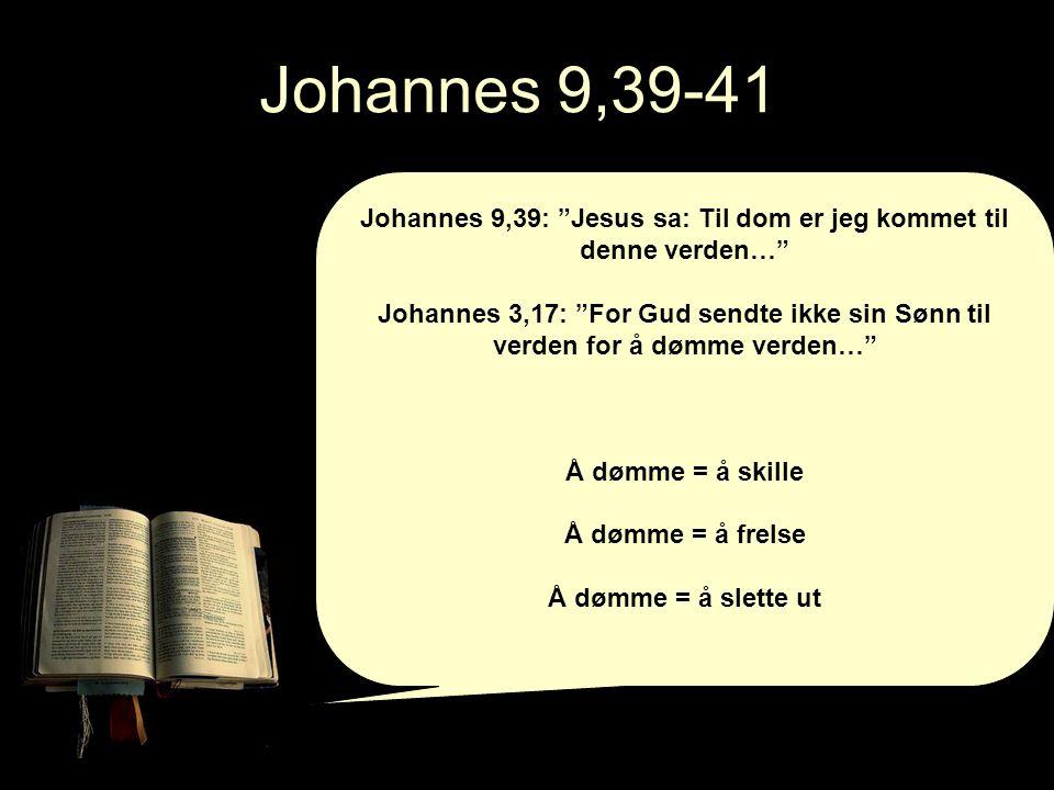 Johannes 9,39-41 Johannes 9,39: Jesus sa: Til dom er jeg kommet til denne verden… Johannes 3,17: For Gud sendte ikke sin Sønn til verden for å dømme verden… Å dømme = å skille Å dømme = å frelse Å dømme = å slette ut