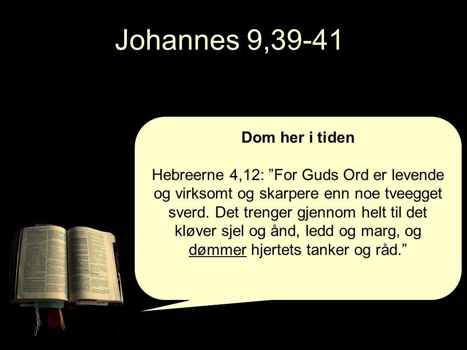 Johannes 9,39-41 Dom her i tiden Hebreerne 4,12: For Guds Ord er levende og virksomt og skarpere enn noe tveegget sverd.