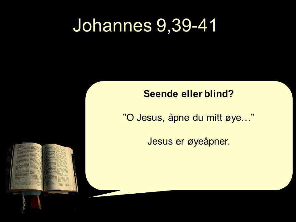 Johannes 9,39-41 Seende eller blind? O Jesus, åpne du mitt øye… Jesus er øyeåpner.