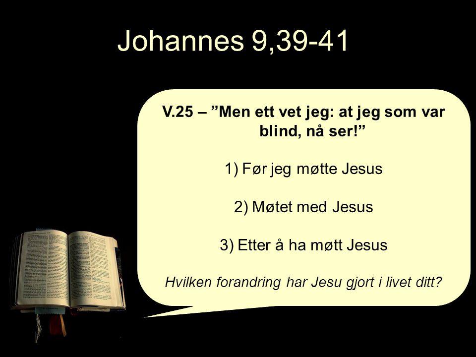 Johannes 9,39-41 V.25 – Men ett vet jeg: at jeg som var blind, nå ser! 1)Før jeg møtte Jesus 2)Møtet med Jesus 3)Etter å ha møtt Jesus Hvilken forandring har Jesu gjort i livet ditt?