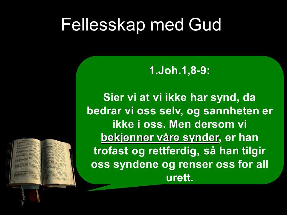 Fellesskap med Gud 1.Joh.1,8-9: bekjenner våre synder Sier vi at vi ikke har synd, da bedrar vi oss selv, og sannheten er ikke i oss. Men dersom vi be