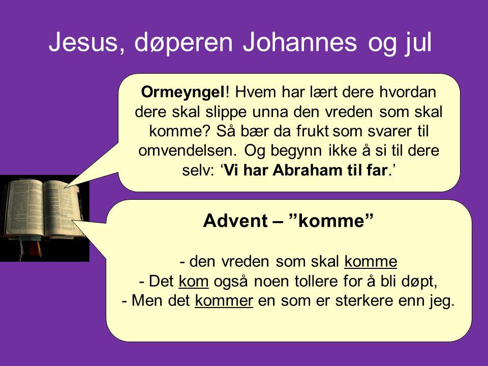 """Jesus, døperen Johannes og jul Advent – """"komme"""" - den vreden som skal komme - Det kom også noen tollere for å bli døpt, - Men det kommer en som er ste"""