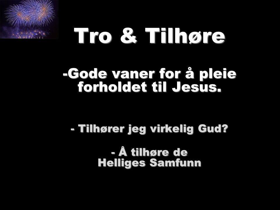 Tro & Tilhøre -Gode vaner for å pleie forholdet til Jesus. - Tilhører jeg virkelig Gud? - Å tilhøre de Helliges Samfunn
