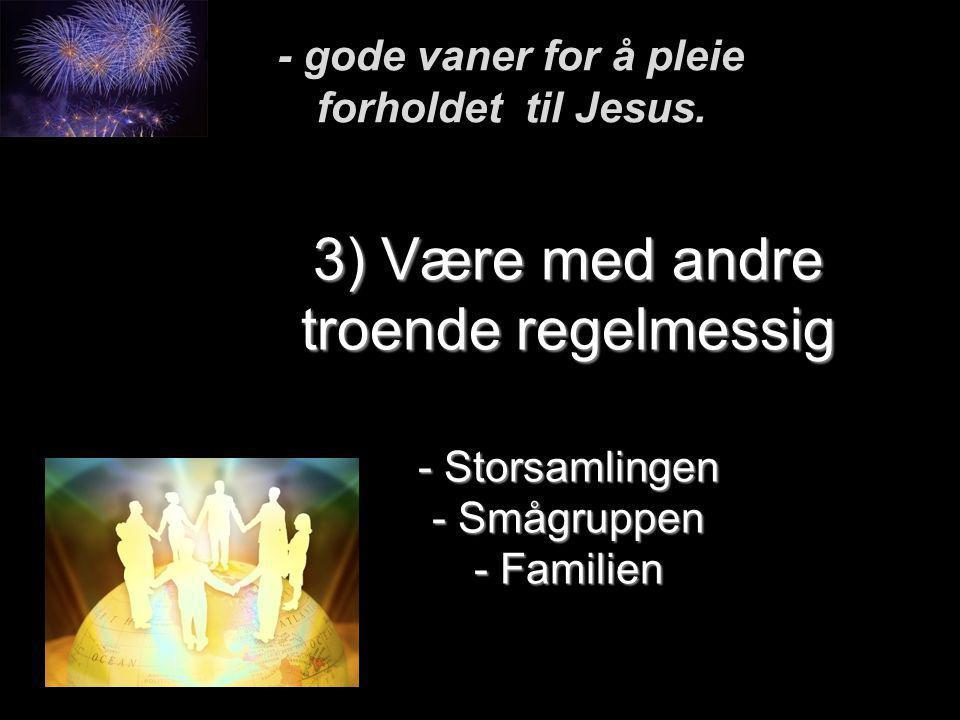 3) Være med andre troende regelmessig - Storsamlingen - Smågruppen - Familien - gode vaner for å pleie forholdet til Jesus.